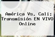<b>América Vs</b>. <b>Cali</b>: Transmisión EN VIVO Online