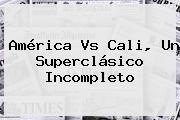<b>América Vs Cali</b>, Un Superclásico Incompleto