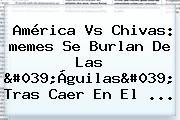 <b>América</b> Vs Chivas: <b>memes</b> Se Burlan De Las &#039;Águilas&#039; Tras Caer En El ...