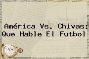 <b>América Vs</b>. <b>Chivas</b>: Que Hable El Futbol