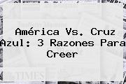 <b>América Vs</b>. <b>Cruz Azul</b>: 3 Razones Para Creer