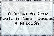 <b>América Vs Cruz Azul</b>, A Pagar Deudas A Afición
