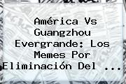 <b>América Vs Guangzhou</b> Evergrande: Los Memes Por Eliminación Del <b>...</b>