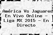 <b>América Vs Jaguares</b> En Vivo Online ? Liga MX 2015 - En Directo