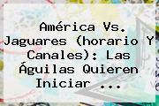 <b>América Vs. Jaguares</b> (horario Y Canales): Las Águilas Quieren Iniciar ...