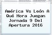 <b>América Vs León</b> A Qué Hora Juegan Jornada 9 Del Apertura 2016