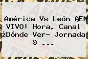 <b>América Vs León</b> ¡EN VIVO! Hora, Canal ¿Dónde Ver? Jornada 9 ...