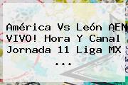 América Vs León ¡EN VIVO! Hora Y Canal <b>Jornada 11 Liga MX</b> <b>...</b>