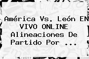 <b>América Vs</b>. <b>León</b> EN VIVO ONLINE Alineaciones De Partido Por ...