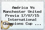 <b>América Vs Manchester United</b> Previa 17/07/15 International Champions Cup <b>...</b>