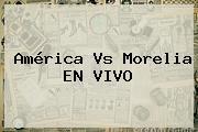 <b>América Vs Morelia</b> | EN VIVO
