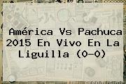 <b>América Vs Pachuca</b> 2015 En Vivo En La Liguilla (0-0)