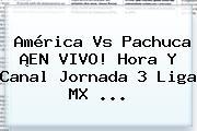 <b>América Vs Pachuca</b> ¡EN VIVO! Hora Y Canal Jornada 3 Liga MX <b>...</b>