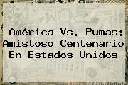 <b>América Vs. Pumas</b>: Amistoso Centenario En Estados Unidos