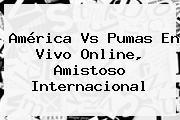 <b>América Vs Pumas</b> En Vivo Online, Amistoso Internacional