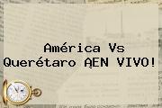 <b>América Vs Querétaro</b> ¡EN VIVO!