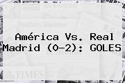 <b>América Vs</b>. <b>Real Madrid</b> (0-2): GOLES