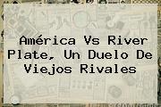 <b>América Vs River Plate</b>, Un Duelo De Viejos Rivales