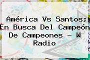 <b>América Vs Santos</b>; En Busca Del Campeón De Campeones - W Radio