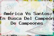 <b>América Vs Santos</b>; En Busca Del Campeón De Campeones