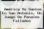 <b>América Vs Santos</b> En San Antonio, Un Juego De Penales Fallados
