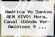 <b>América Vs Santos</b> ¡EN VIVO! Hora, Canal ¿Dónde Ver? <b>Amistoso</b> 9 ...