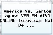 <b>América Vs. Santos</b> Laguna VER EN VIVO ONLINE Televisa: Gol De ...