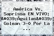 América Vs. Saprissa EN <b>VIVO</b>: 'Águilas' Golean 3-0 Por La ...