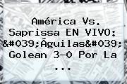 América Vs. Saprissa EN VIVO: 'Águilas' Golean 3-0 Por La ...
