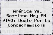 América Vs. Saprissa Hoy EN <b>VIVO</b>: Duelo Por La Concachampions