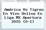 América Vs Tigres En Vivo Online En <b>Liga MX</b> Apertura <b>2015</b> (0-1)
