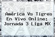 <b>América Vs Tigres</b> En Vivo Online: Jornada 3 Liga MX