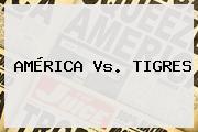 <b>AMÉRICA Vs</b>. <b>TIGRES</b>