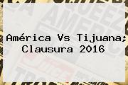 <b>América Vs</b> Tijuana; Clausura <b>2016</b>