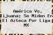 <b>América Vs</b>. <b>Tijuana</b>: Se Miden En El Azteca Por Liga MX