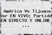 <b>América Vs Tijuana</b> Ver EN <b>VIVO</b>: Partido EN DIRECTO Y ONLINE <b>...</b>