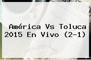 <b>América Vs Toluca 2015</b> En Vivo (2-1)