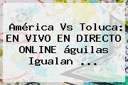<b>América Vs Toluca</b>: EN VIVO EN DIRECTO ONLINE águilas Igualan <b>...</b>