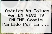 <b>América Vs Toluca</b> Ver EN VIVO TV ONLINE Gratis Partido Por La <b>...</b>