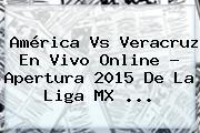 <b>América Vs Veracruz En Vivo</b> Online ? Apertura 2015 De La Liga MX <b>...</b>