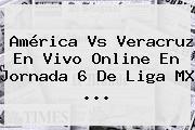 <b>América Vs Veracruz</b> En Vivo Online En Jornada 6 De Liga MX <b>...</b>