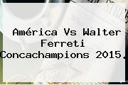 <b>América Vs Walter Ferreti</b> Concachampions 2015.