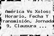 América Vs Xolos: Horario, Fecha Y Transmisión, <b>Jornada 9</b>, Clausura ...