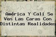 <b>América</b> Y <b>Cali</b> Se Ven Las Caras Con Distintas Realidades
