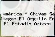 <b>América</b> Y <b>Chivas</b> Se Juegan El Orgullo En El Estadio Azteca