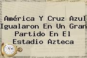 <b>América</b> Y <b>Cruz Azul</b> Igualaron En Un Gran Partido En El Estadio Azteca