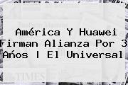 América Y <b>Huawei</b> Firman Alianza Por 3 Años |<b> El Universal