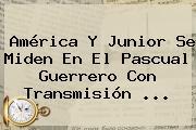 América Y Junior Se Miden En El Pascual Guerrero Con Transmisión ...