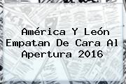<b>América</b> Y <b>León</b> Empatan De Cara Al Apertura 2016