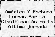 América Y Pachuca Luchan Por La Clasificación En La última <b>jornada</b>